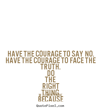 Quotes about inspirational - Have the courage to say no. have the courage to face the truth...