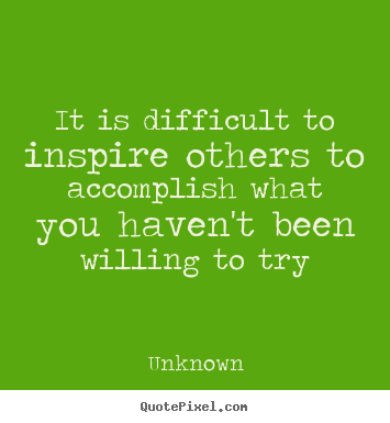 Inspirational quotes - It is difficult to inspire others to accomplish what you haven't..