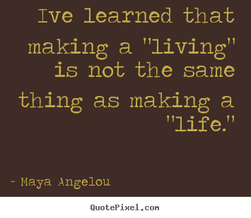 "Ive learned that making a ""living"" is not the same thing.. Maya Angelou  inspirational quote"