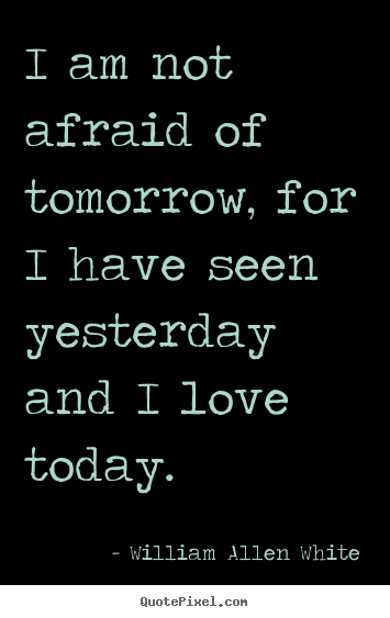 William Allen White poster quotes - I am not afraid of tomorrow, for i have seen.. - Inspirational sayings