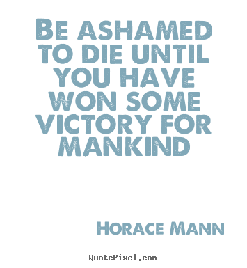 Customize picture quotes about inspirational - Be ashamed to die until you have won some victory..