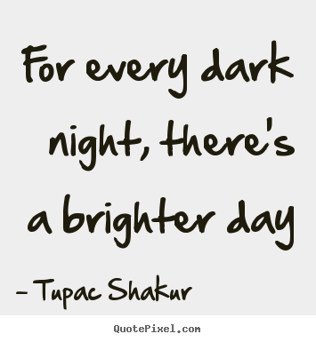 Tupac Shakur picture quote - For every dark night, there's a brighter day - Inspirational quotes