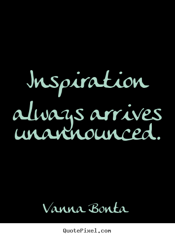 Vanna Bonta picture quotes - Inspiration always arrives unannounced. - Inspirational quotes
