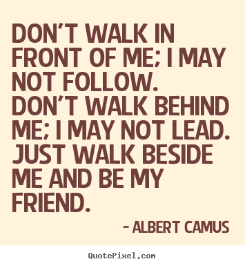 Quote about inspirational - Don't walk in front of me; i may not follow. don't walk behind..