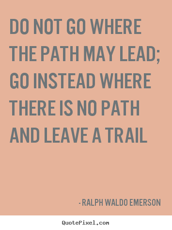 Create your own picture quotes about inspirational - Do not go where the path may lead; go instead where there..