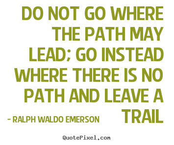 Do not go where the path may lead; go instead where.. Ralph Waldo Emerson good inspirational quotes