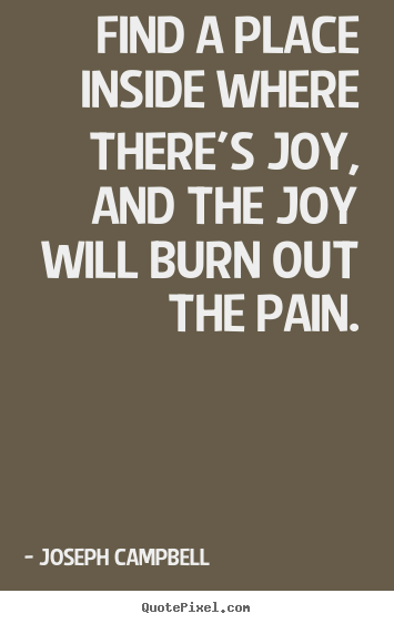 Find a place inside where there's joy, and the joy will burn.. Joseph Campbell famous inspirational quote