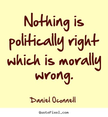 Nothing is politically right which is morally.. Daniel Oconnell famous inspirational quotes