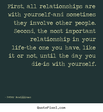 First, all relationships are with yourself-and.. Peter Mcwilliams  inspirational quotes