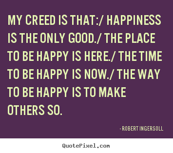 Sayings about inspirational - My creed is that:/ happiness is the only good./ the place..
