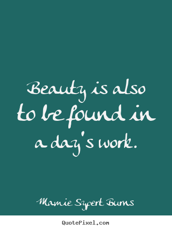 Inspirational quotes - Beauty is also to be found in a day's work.