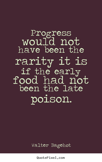 Walter Bagehot picture quote - Progress would not have been the rarity it is if the early.. - Inspirational quotes