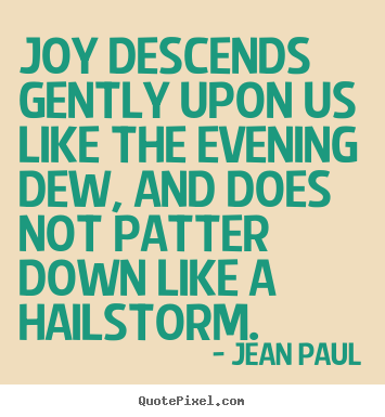 Quote about inspirational - Joy descends gently upon us like the evening dew, and does..
