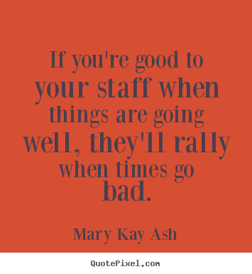 If you're good to your staff when things are going well, they'll rally.. Mary Kay Ash greatest inspirational sayings