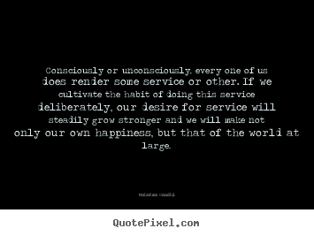 Consciously or unconsciously, every one of us does render some service.. Mahatma Gandhi great inspirational quotes