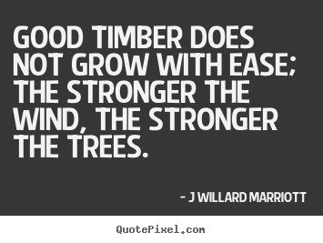 Good timber does not grow with ease; the.. J Willard Marriott top inspirational quote