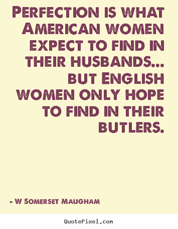 Inspirational quote - Perfection is what american women expect to find in their husbands.....