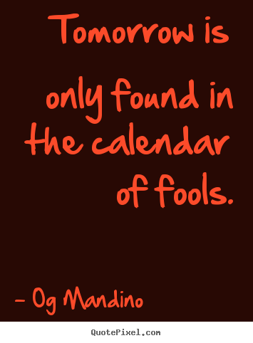 Og Mandino picture sayings - Tomorrow is only found in the calendar of fools. - Inspirational quotes