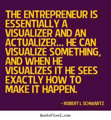 Inspirational quotes - The entrepreneur is essentially a visualizer and an actualizer.....