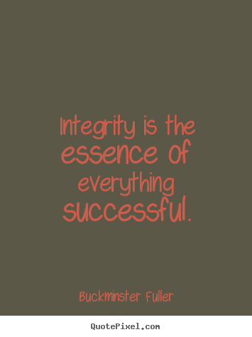 Integrity is the essence of everything successful. Buckminster Fuller great inspirational quotes