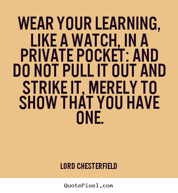 Lord Chesterfield picture quotes - Wear your learning, like a watch, in a private.. - Inspirational quote