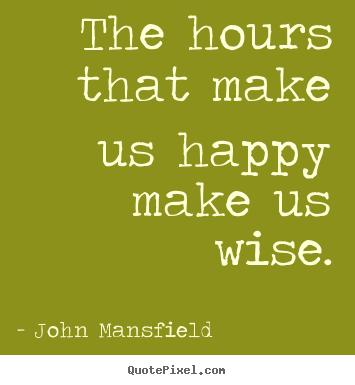John Mansfield picture quotes - The hours that make us happy make us wise. - Inspirational sayings
