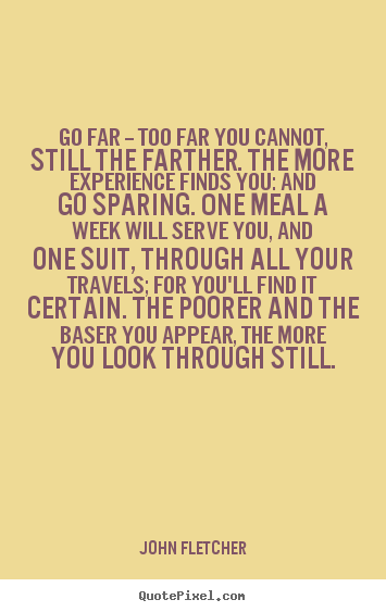 Go far -- too far you cannot, still the farther. the more.. John Fletcher popular inspirational quote