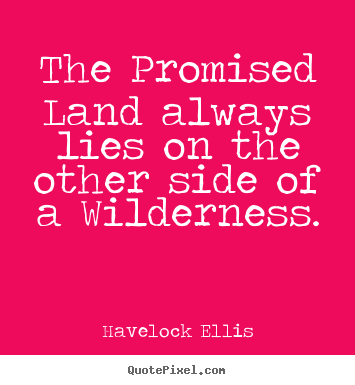 Havelock Ellis picture quote - The promised land always lies on the other side of a wilderness. - Inspirational quotes