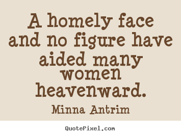 Minna Antrim picture quotes - A homely face and no figure have aided many.. - Inspirational quote