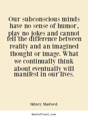 Quote about inspirational - Our subconscious minds have no sense of humor, play no jokes..