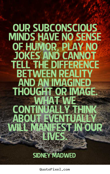 Our subconscious minds have no sense of humor, play.. Sidney Madwed great inspirational sayings