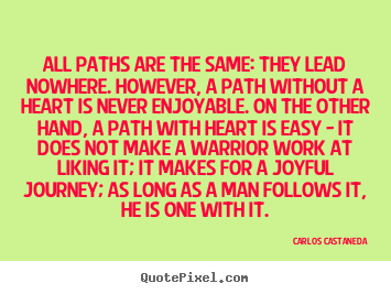 All paths are the same: they lead nowhere. however, a path without.. Carlos Castaneda famous inspirational quotes