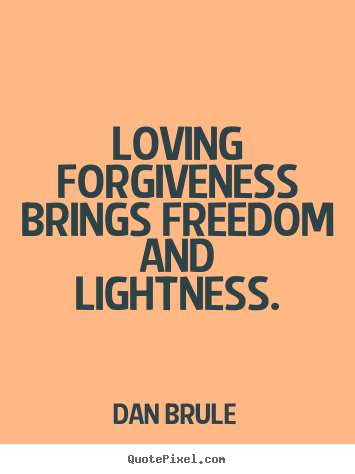 Loving forgiveness brings freedom and lightness. Dan Brule greatest inspirational quote