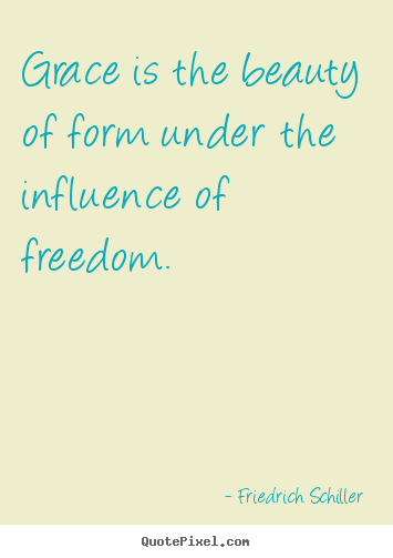 Friedrich Schiller picture quote - Grace is the beauty of form under the influence of freedom. - Inspirational quotes