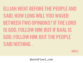 Bible photo sayings - Elijah went before the people and said, how long will you waver between.. - Inspirational quotes