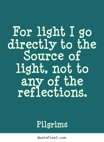 Inspirational quote - For light i go directly to the source of light, not to any..