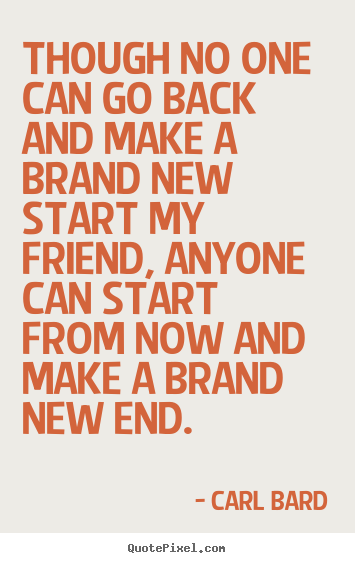 Though no one can go back and make a brand new start my friend,.. Carl Bard greatest inspirational sayings