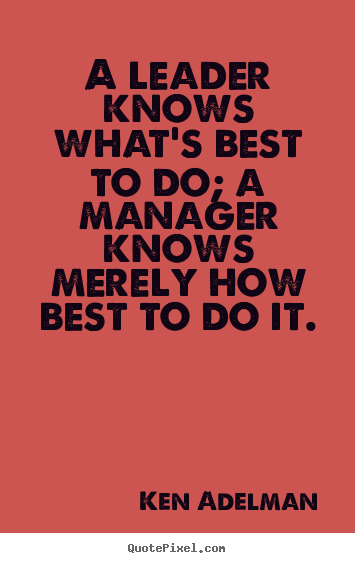 A leader knows what's best to do; a manager knows merely.. Ken Adelman top inspirational quote