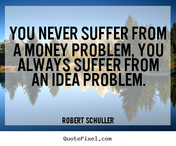 Robert Schuller image quote - You never suffer from a money problem, you always suffer from an idea.. - Inspirational quotes