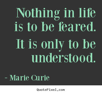 Quotes about inspirational - Nothing in life is to be feared. it is only to..