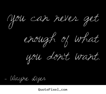 Quotes about inspirational - You can never get enough of what you don't want.
