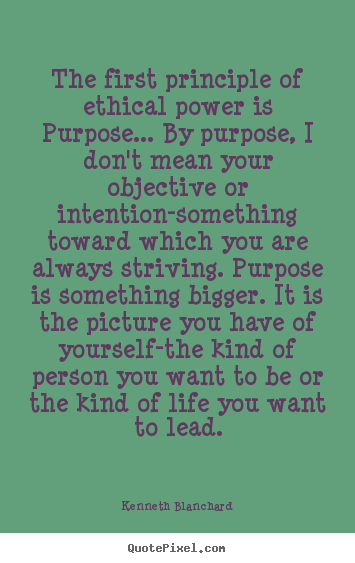 Quotes about inspirational - The first principle of ethical power is purpose... by purpose,..