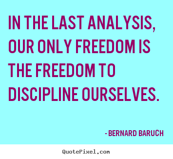 In the last analysis, our only freedom is.. Bernard Baruch popular inspirational quotes