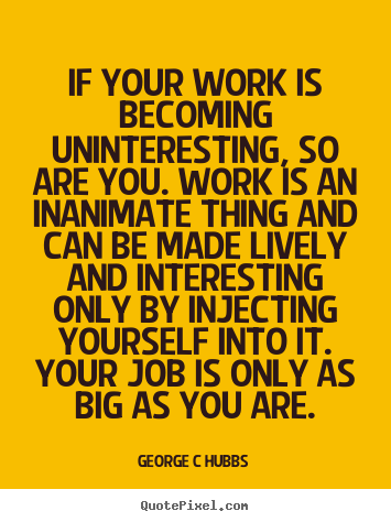 Inspirational quote - If your work is becoming uninteresting, so are you...