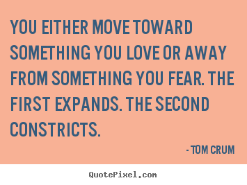 Quote about inspirational - You either move toward something you love..
