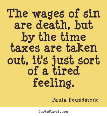 Quote about inspirational - The wages of sin are death, but by the time taxes are taken..