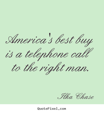 America's best buy is a telephone call to the.. Ilka Chase great inspirational quotes