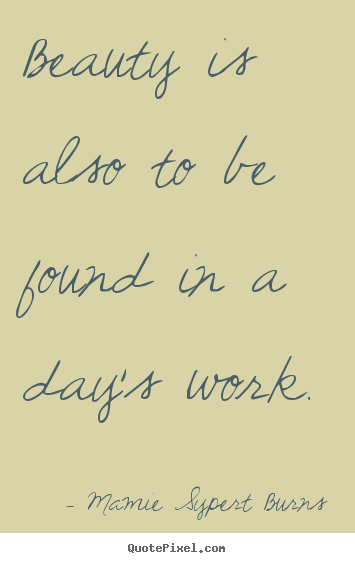 Beauty is also to be found in a day's work. Mamie Sypert Burns famous inspirational quotes