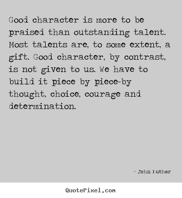 Inspirational quotes - Good character is more to be praised than outstanding talent. most..