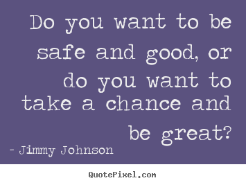 Make picture quotes about inspirational - Do you want to be safe and good, or do you want to take a chance and..